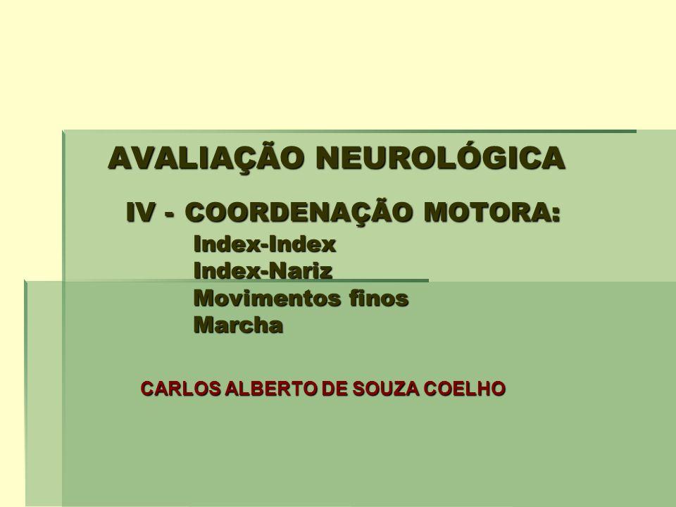 AVALIAÇÃO NEUROLÓGICA IV - COORDENAÇÃO MOTORA: Index-Index Index-Nariz Movimentos finos Marcha AVALIAÇÃO NEUROLÓGICA IV - COORDENAÇÃO MOTORA: Index-In