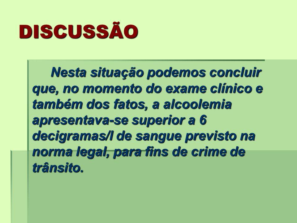 DISCUSSÃO Nesta situação podemos concluir que, no momento do exame clínico e também dos fatos, a alcoolemia apresentava-se superior a 6 decigramas/l d