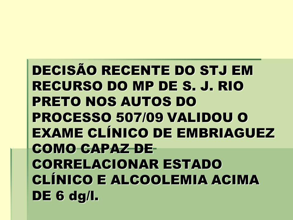 DECISÃO RECENTE DO STJ EM RECURSO DO MP DE S. J. RIO PRETO NOS AUTOS DO PROCESSO 507/09 VALIDOU O EXAME CLÍNICO DE EMBRIAGUEZ COMO CAPAZ DE CORRELACIO