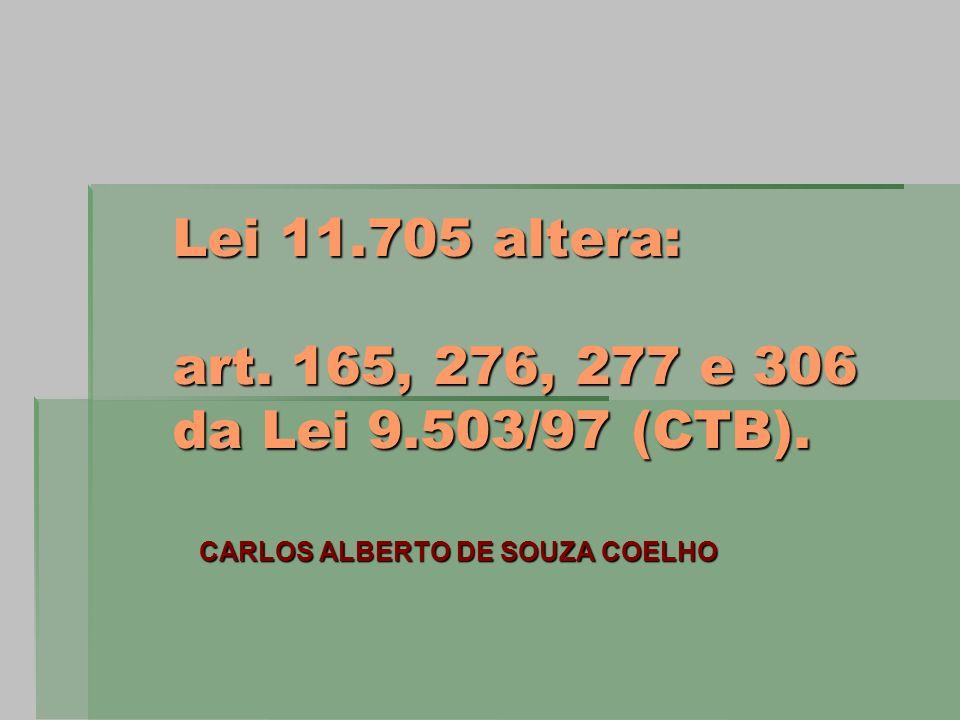 Lei 11.705 altera: art. 165, 276, 277 e 306 da Lei 9.503/97 (CTB). CARLOS ALBERTO DE SOUZA COELHO