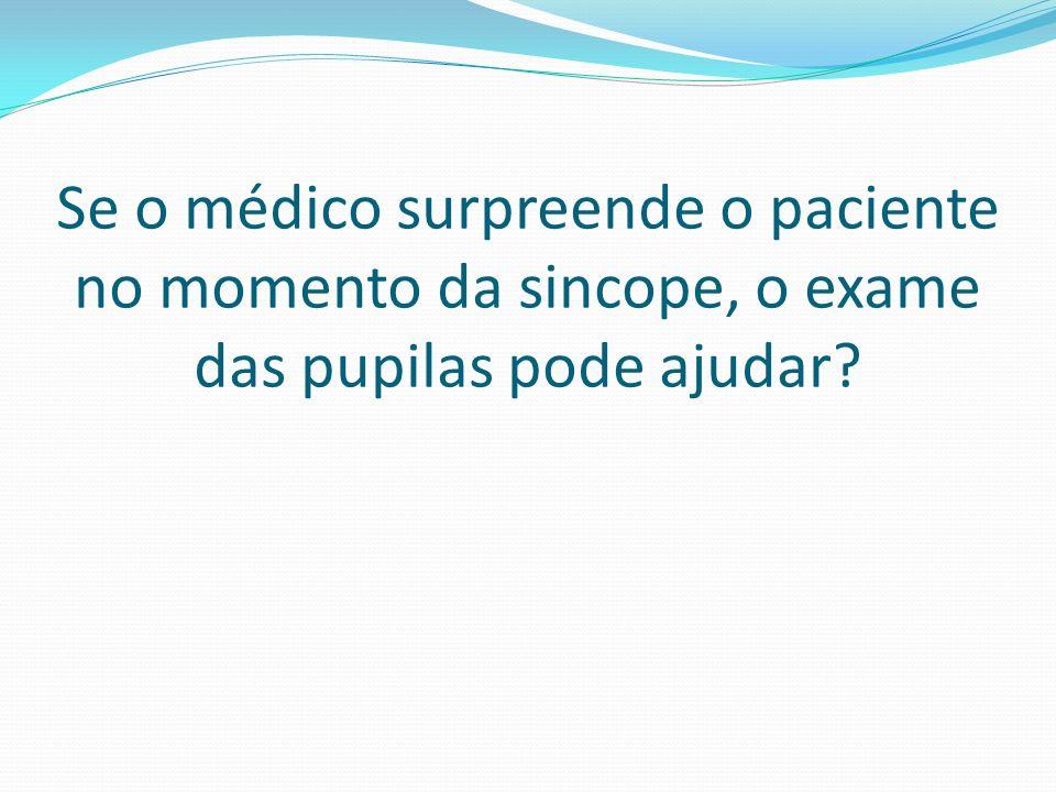 Se o médico surpreende o paciente no momento da sincope, o exame das pupilas pode ajudar?