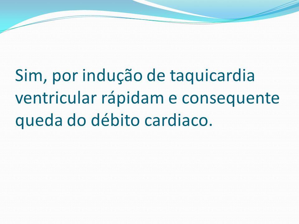 Sim, por indução de taquicardia ventricular rápidam e consequente queda do débito cardiaco.
