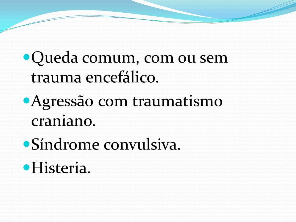 Queda comum, com ou sem trauma encefálico. Agressão com traumatismo craniano. Síndrome convulsiva. Histeria.