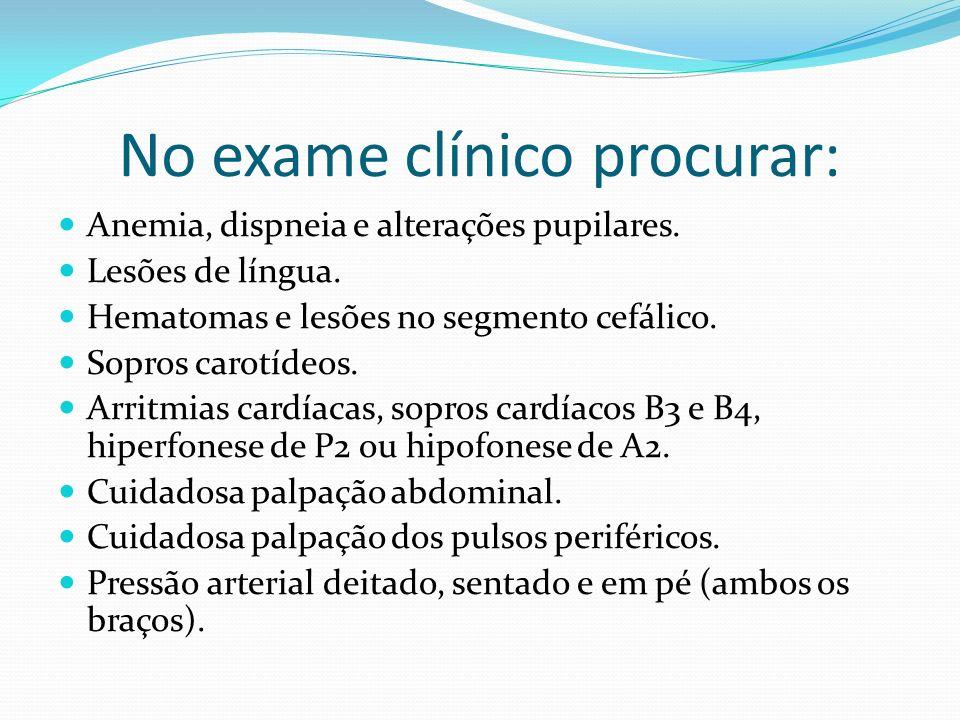 No exame clínico procurar: Anemia, dispneia e alterações pupilares. Lesões de língua. Hematomas e lesões no segmento cefálico. Sopros carotídeos. Arri