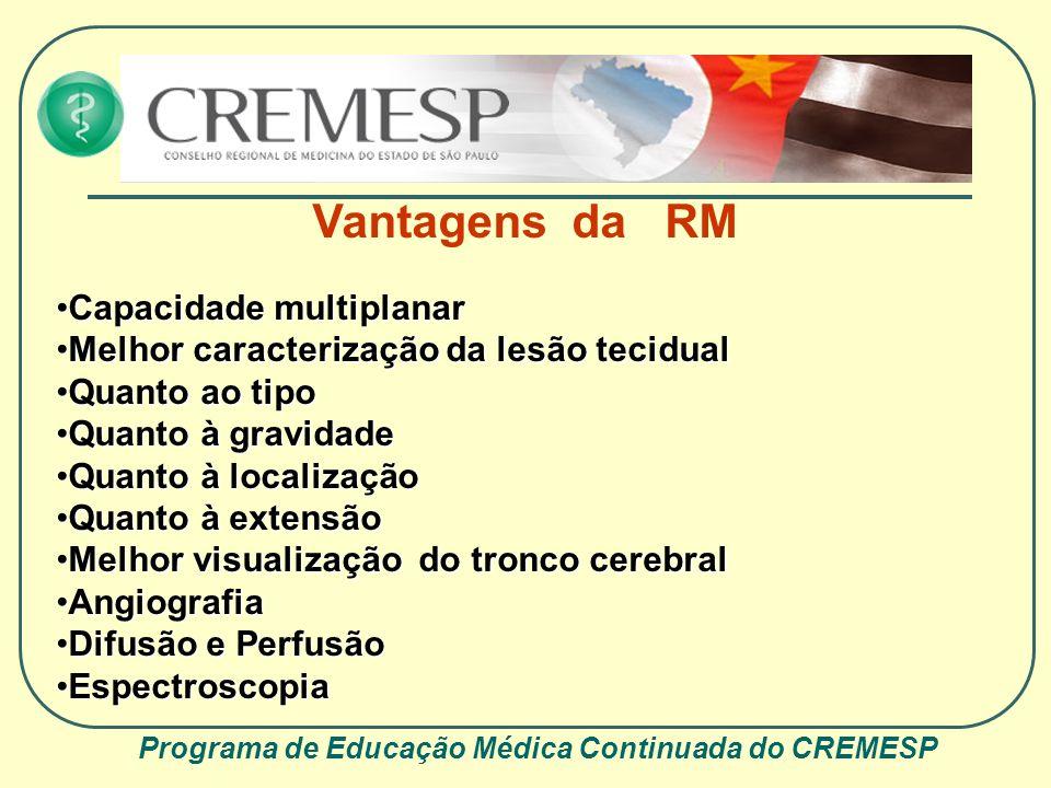 Programa de Educação Médica Continuada do CREMESP Vantagens da RM Capacidade multiplanarCapacidade multiplanar Melhor caracterização da lesão tecidual