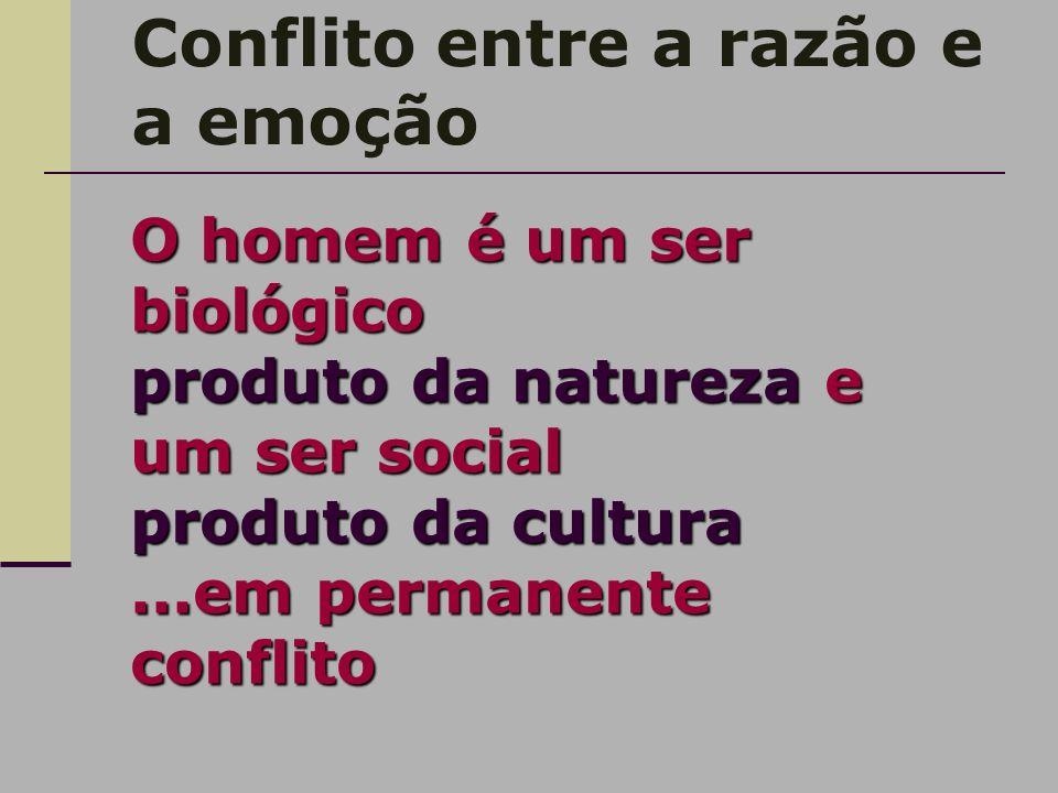 Conflito entre a razão e a emoção O homem é um ser biológico produto da natureza e um ser social produto da cultura...em permanente conflito