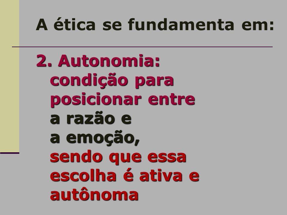 A ética se fundamenta em: 2. Autonomia: condição para posicionar entre a razão e a emoção, sendo que essa escolha é ativa e autônoma