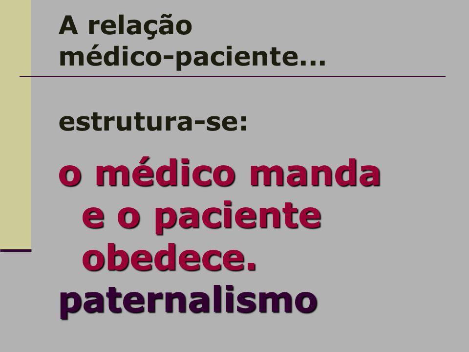 A relação médico-paciente... estrutura-se: o médico manda e o paciente obedece. paternalismo
