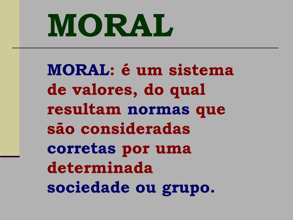 MORAL: é um sistema de valores, do qual resultam normas que são consideradas corretas por uma determinada sociedade ou grupo. MORAL
