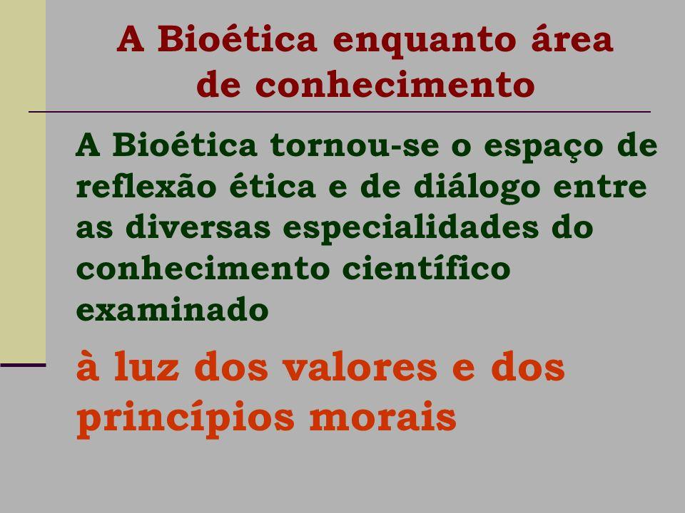 A Bioética tornou-se o espaço de reflexão ética e de diálogo entre as diversas especialidades do conhecimento científico examinado à luz dos valores e