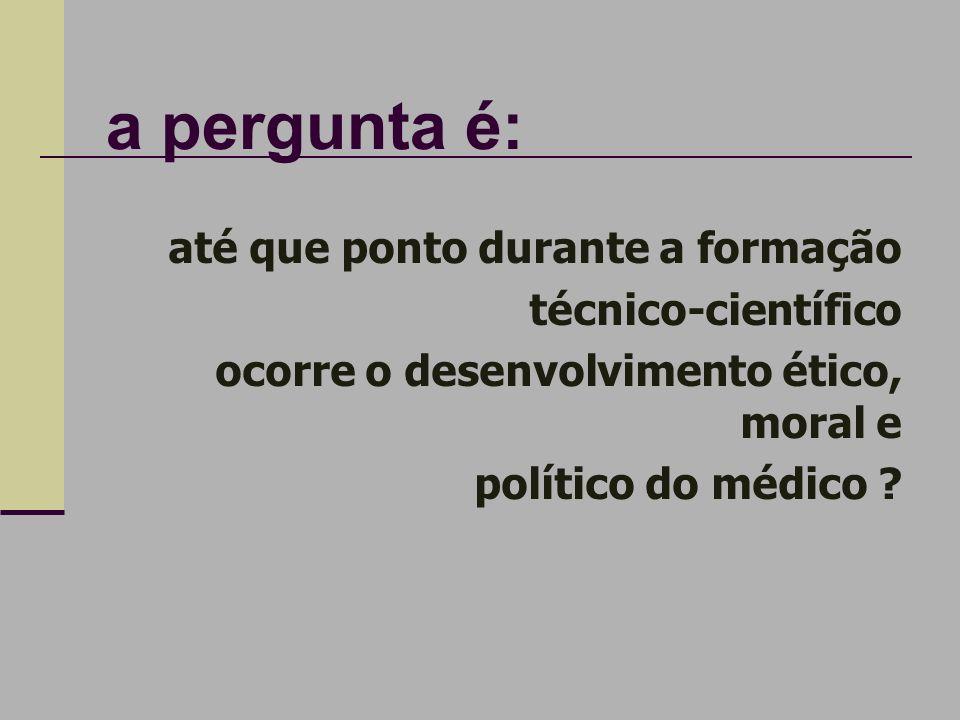 a pergunta é: até que ponto durante a formação técnico-científico ocorre o desenvolvimento ético, moral e político do médico ?