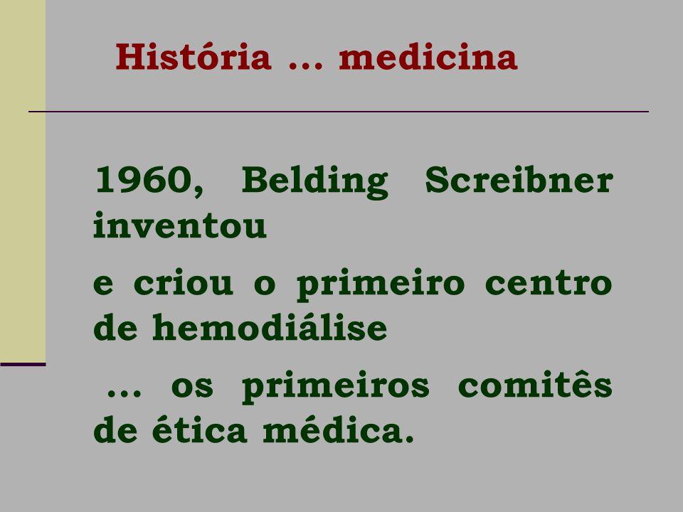 1960, Belding Screibner inventou e criou o primeiro centro de hemodiálise... os primeiros comitês de ética médica. História... medicina