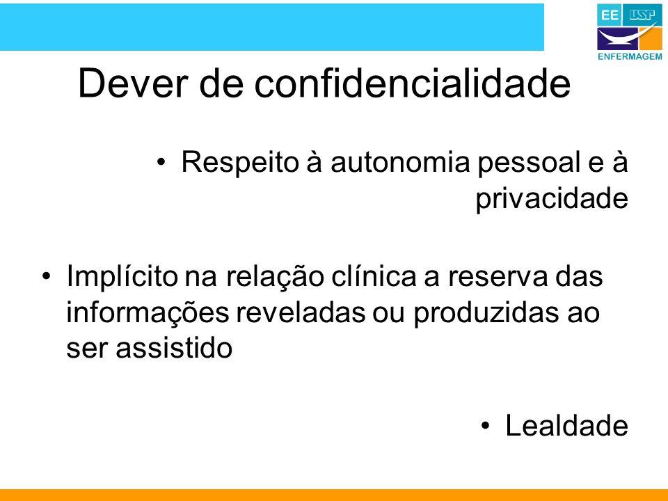 Dever de confidencialidade Respeito à autonomia pessoal e à privacidade Implícito na relação clínica a reserva das informações reveladas ou produzidas ao ser assistido Lealdade