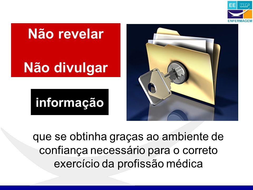 Não revelar Não divulgar que se obtinha graças ao ambiente de confiança necessário para o correto exercício da profissão médica informação