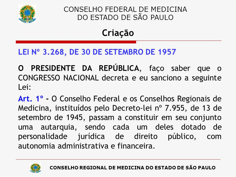 CONSELHO REGIONAL DE MEDICINA DO ESTADO DE SÃO PAULO CONSELHO FEDERAL DE MEDICINA DO ESTADO DE SÃO PAULO Criação LEI Nº 3.268, DE 30 DE SETEMBRO DE 1957 Art.