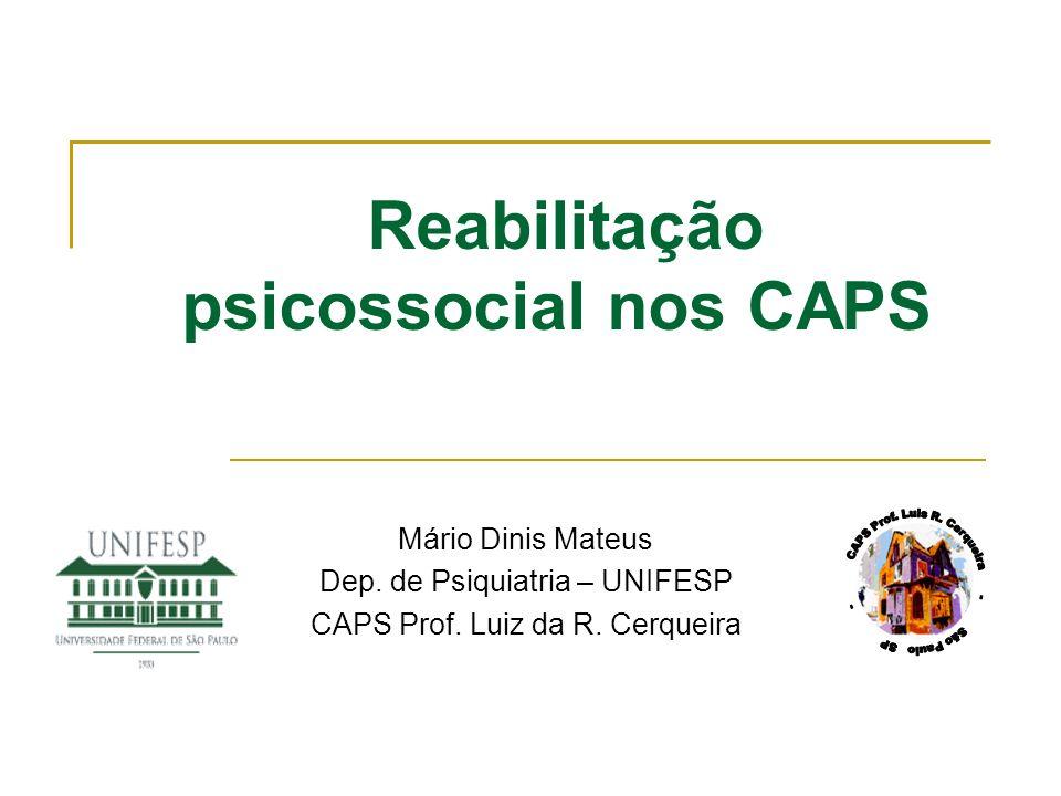 Reabilitação psicossocial nos CAPS Mário Dinis Mateus Dep. de Psiquiatria – UNIFESP CAPS Prof. Luiz da R. Cerqueira