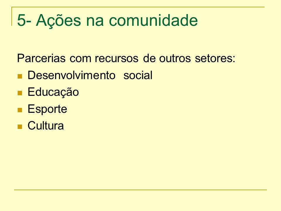 5- Ações na comunidade Parcerias com recursos de outros setores: Desenvolvimento social Educação Esporte Cultura