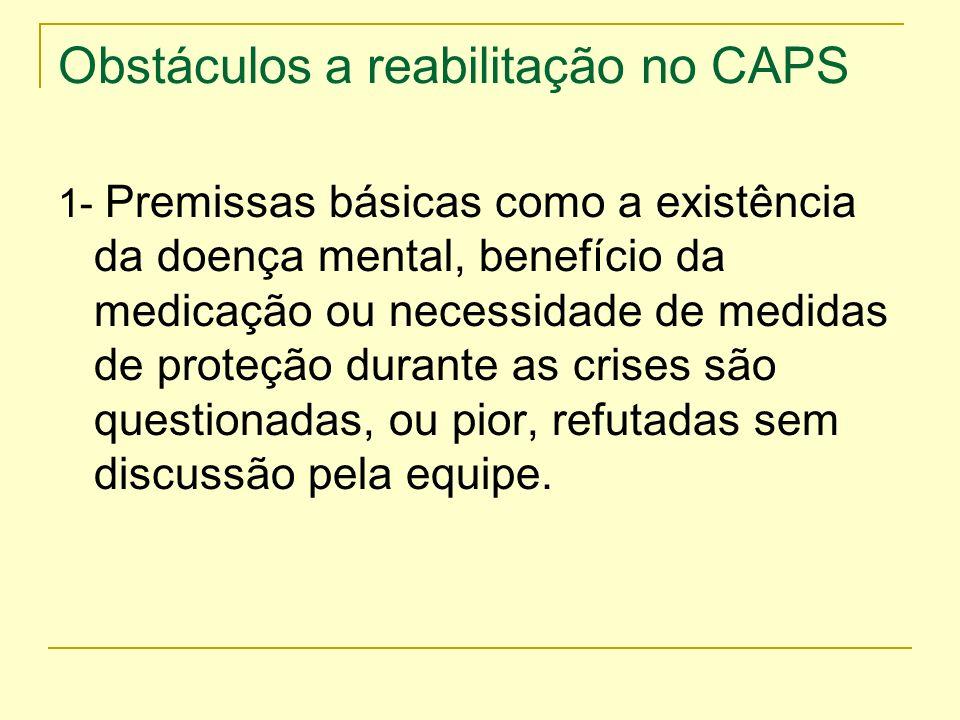 Obstáculos a reabilitação no CAPS 1- Premissas básicas como a existência da doença mental, benefício da medicação ou necessidade de medidas de proteçã