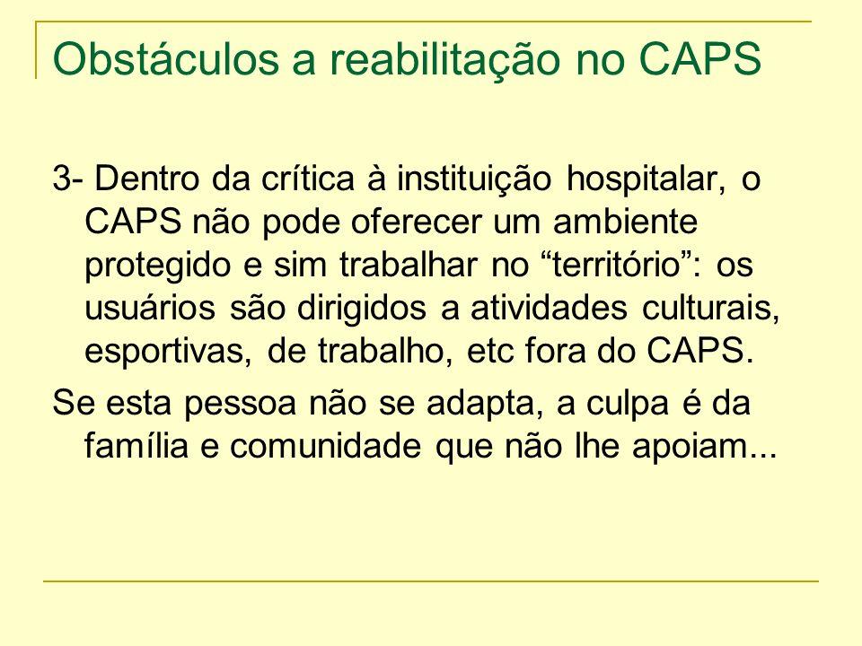 Obstáculos a reabilitação no CAPS 3- Dentro da crítica à instituição hospitalar, o CAPS não pode oferecer um ambiente protegido e sim trabalhar no ter