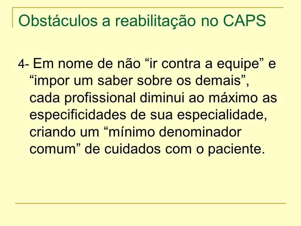 Obstáculos a reabilitação no CAPS 4- Em nome de não ir contra a equipe e impor um saber sobre os demais, cada profissional diminui ao máximo as especi