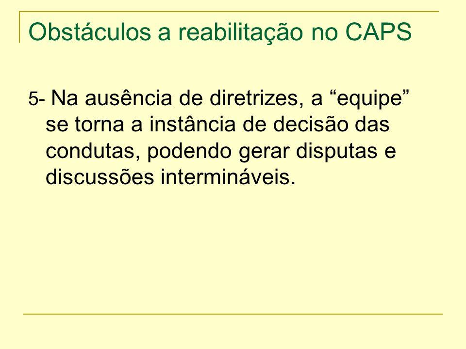 Obstáculos a reabilitação no CAPS 5- Na ausência de diretrizes, a equipe se torna a instância de decisão das condutas, podendo gerar disputas e discus
