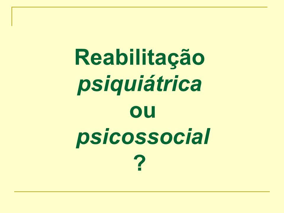 Reabilitação psiquiátrica ou psicossocial ?