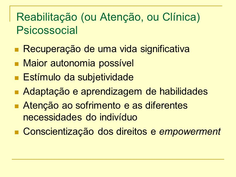 Reabilitação (ou Atenção, ou Clínica) Psicossocial Recuperação de uma vida significativa Maior autonomia possível Estímulo da subjetividade Adaptação