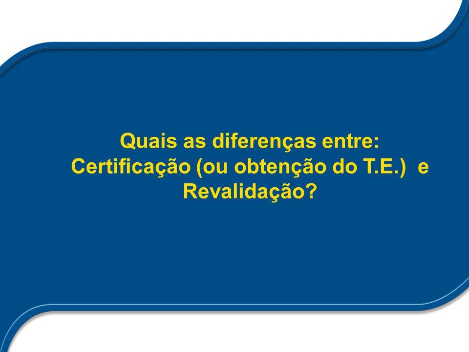 Quais as diferenças entre: Certificação (ou obtenção do T.E.) e Revalidação?