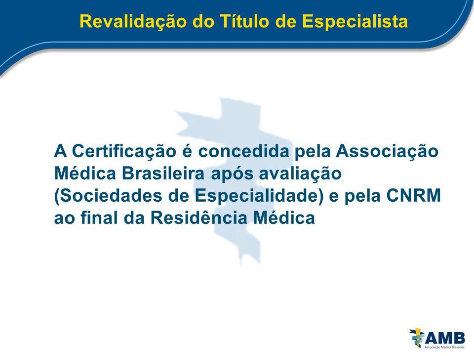 Revalidação do Título de Especialista A Certificação é concedida pela Associação Médica Brasileira após avaliação (Sociedades de Especialidade) e pela