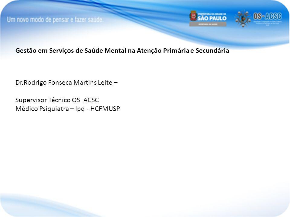 Gestão em Serviços de Saúde Mental na Atenção Primária e Secundária Dr.Rodrigo Fonseca Martins Leite – Supervisor Técnico OS ACSC Médico Psiquiatra –