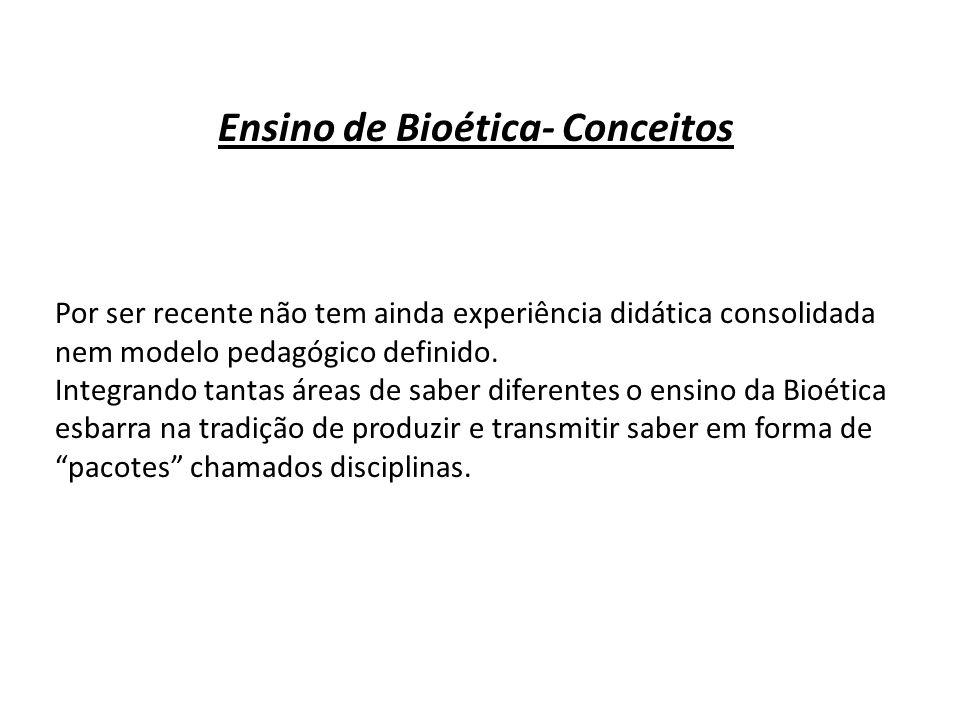 Ensino de Bioética- Conceitos Por ser recente não tem ainda experiência didática consolidada nem modelo pedagógico definido. Integrando tantas áreas d