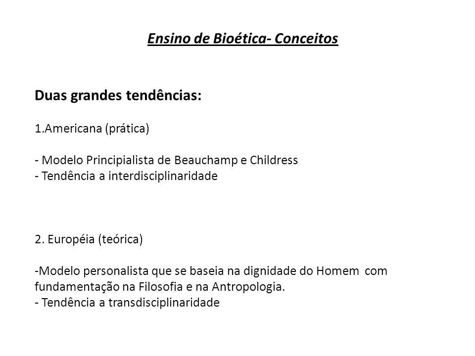 Ensino de Bioética- Conceitos Duas grandes tendências: 1.Americana (prática) - Modelo Principialista de Beauchamp e Childress - Tendência a interdisci