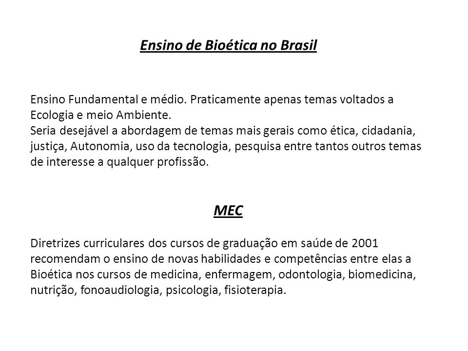 Ensino de Bioética no Brasil Ensino Fundamental e médio. Praticamente apenas temas voltados a Ecologia e meio Ambiente. Seria desejável a abordagem de