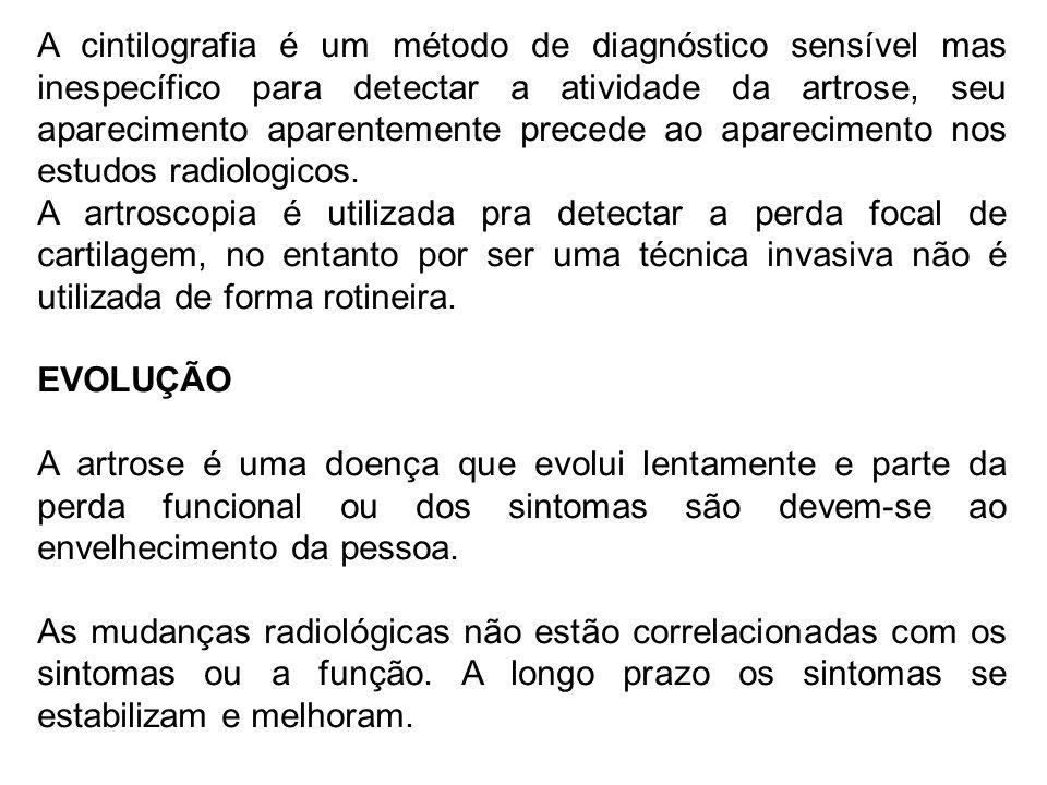 A cintilografia é um método de diagnóstico sensível mas inespecífico para detectar a atividade da artrose, seu aparecimento aparentemente precede ao a