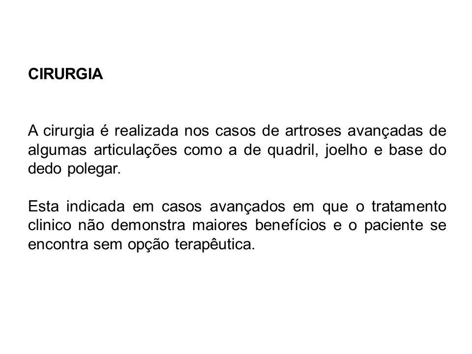 CIRURGIA A cirurgia é realizada nos casos de artroses avançadas de algumas articulações como a de quadril, joelho e base do dedo polegar. Esta indicad