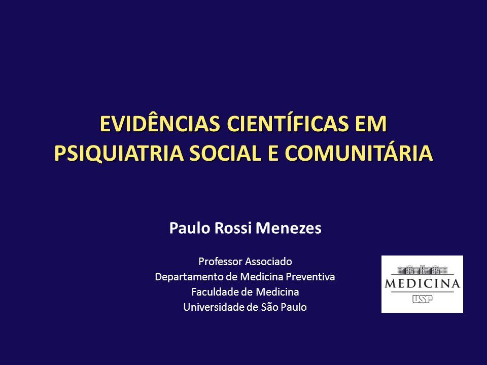 EVIDÊNCIAS CIENTÍFICAS EM PSIQUIATRIA SOCIAL E COMUNITÁRIA Paulo Rossi Menezes Professor Associado Departamento de Medicina Preventiva Faculdade de Me