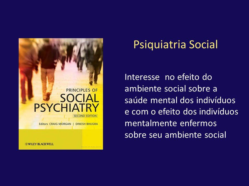 Psiquiatria Social Interesse no efeito do ambiente social sobre a saúde mental dos indivíduos e com o efeito dos indivíduos mentalmente enfermos sobre