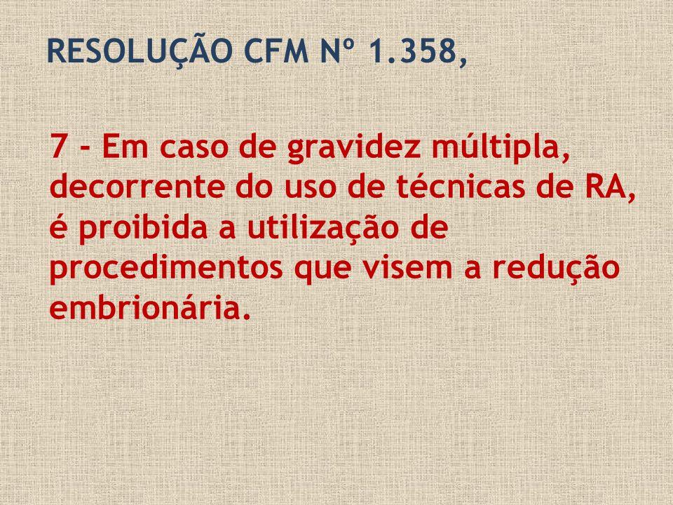 RESOLUÇÃO CFM Nº 1.358, 7 - Em caso de gravidez múltipla, decorrente do uso de técnicas de RA, é proibida a utilização de procedimentos que visem a re