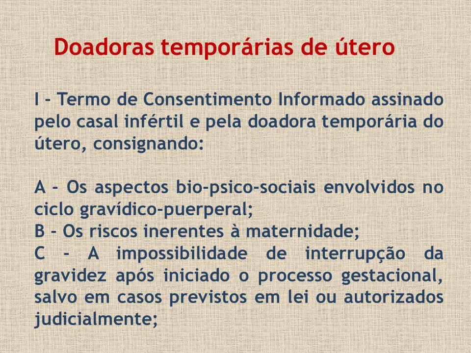 I - Termo de Consentimento Informado assinado pelo casal infértil e pela doadora temporária do útero, consignando: A - Os aspectos bio-psico-sociais e