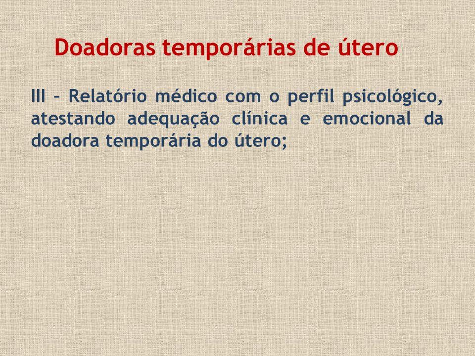 III – Relatório médico com o perfil psicológico, atestando adequação clínica e emocional da doadora temporária do útero; Doadoras temporárias de útero