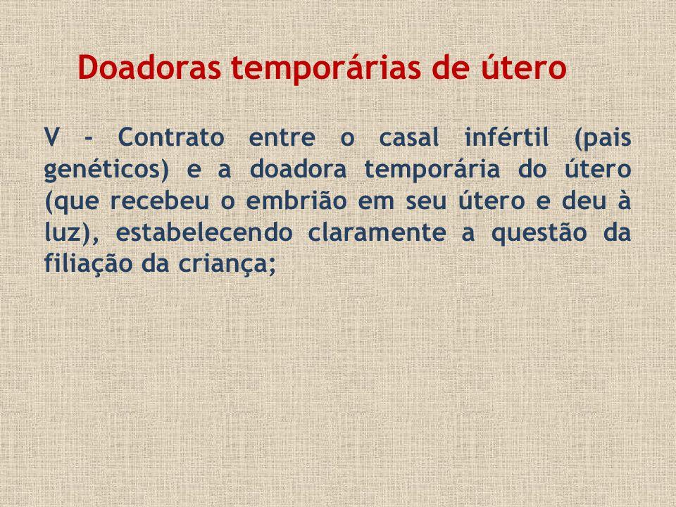 V - Contrato entre o casal infértil (pais genéticos) e a doadora temporária do útero (que recebeu o embrião em seu útero e deu à luz), estabelecendo c