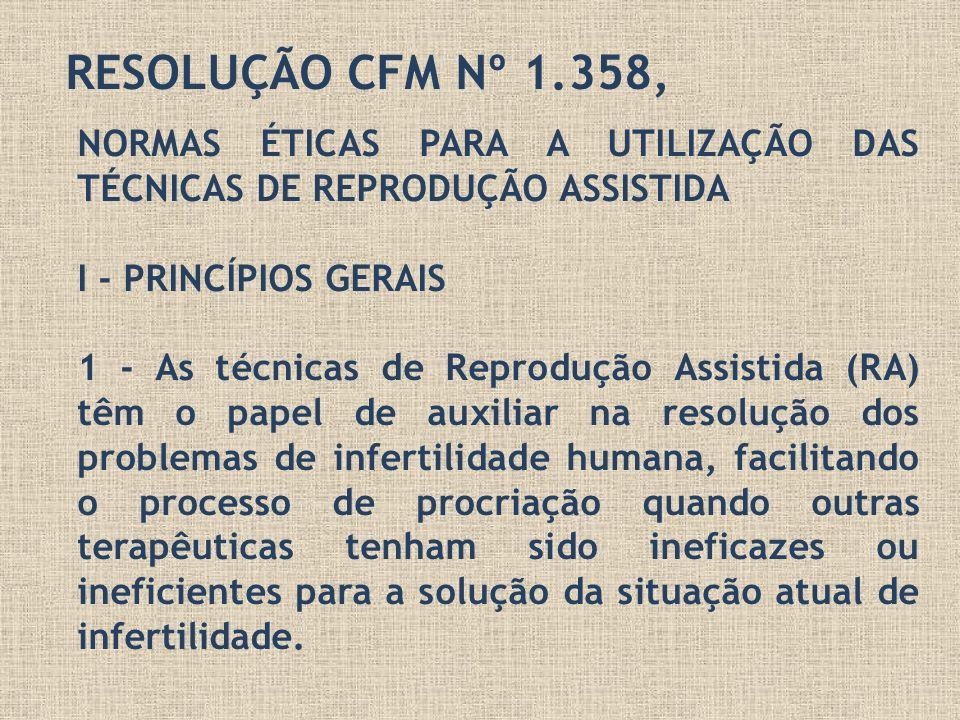 RESOLUÇÃO CFM Nº 1.358, NORMAS ÉTICAS PARA A UTILIZAÇÃO DAS TÉCNICAS DE REPRODUÇÃO ASSISTIDA I - PRINCÍPIOS GERAIS 1 - As técnicas de Reprodução Assis