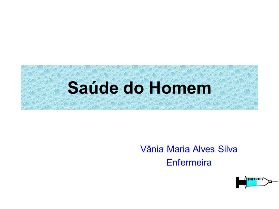 Saúde do Homem Vânia Maria Alves Silva Enfermeira