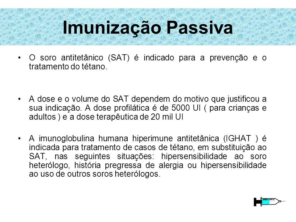 Imunização Passiva O soro antitetânico (SAT) é indicado para a prevenção e o tratamento do tétano. A dose e o volume do SAT dependem do motivo que jus