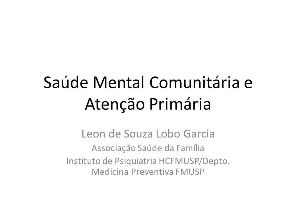 Saúde Mental Comunitária e Atenção Primária Leon de Souza Lobo Garcia Associação Saúde da Família Instituto de Psiquiatria HCFMUSP/Depto. Medicina Pre