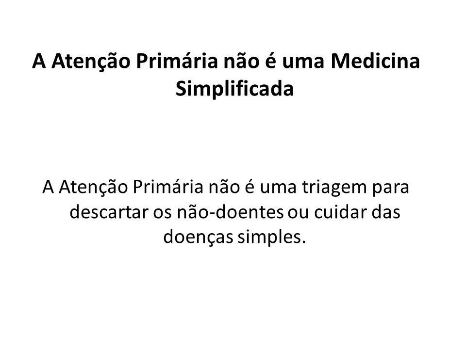 A Atenção Primária não é uma Medicina Simplificada A Atenção Primária não é uma triagem para descartar os não-doentes ou cuidar das doenças simples.