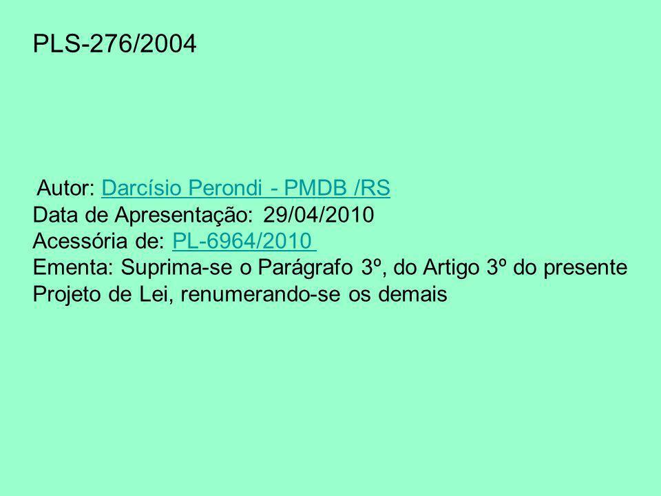 PLS-276/2004 Autor: Darcísio Perondi - PMDB /RSDarcísio Perondi - PMDB /RS Data de Apresentação: 29/04/2010 Acessória de: PL-6964/2010 PL-6964/2010 Ementa: Suprima-se o Parágrafo 3º, do Artigo 3º do presente Projeto de Lei, renumerando-se os demais