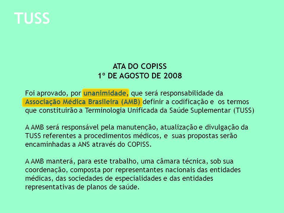 TUSS ATA DO COPISS 1º DE AGOSTO DE 2008 Foi aprovado, por unanimidade, que será responsabilidade da Associação Médica Brasileira (AMB) definir a codificação e os termos que constituirão a Terminologia Unificada da Saúde Suplementar (TUSS) A AMB será responsável pela manutenção, atualização e divulgação da TUSS referentes a procedimentos médicos, e suas propostas serão encaminhadas a ANS através do COPISS.