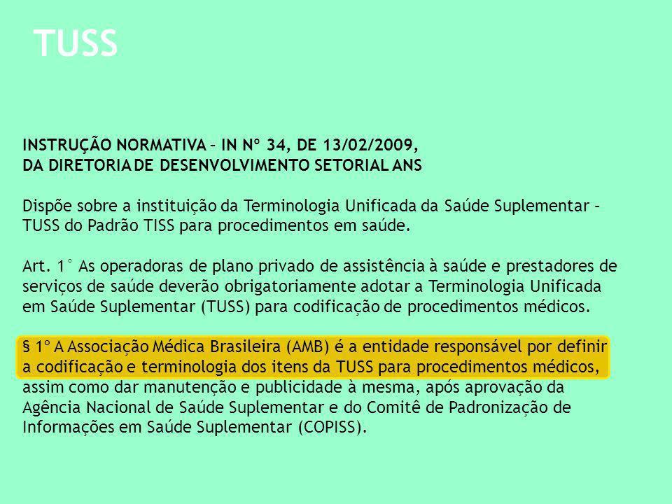 TUSS INSTRUÇÃO NORMATIVA – IN Nº 34, DE 13/02/2009, DA DIRETORIA DE DESENVOLVIMENTO SETORIAL ANS Dispõe sobre a instituição da Terminologia Unificada da Saúde Suplementar – TUSS do Padrão TISS para procedimentos em saúde.