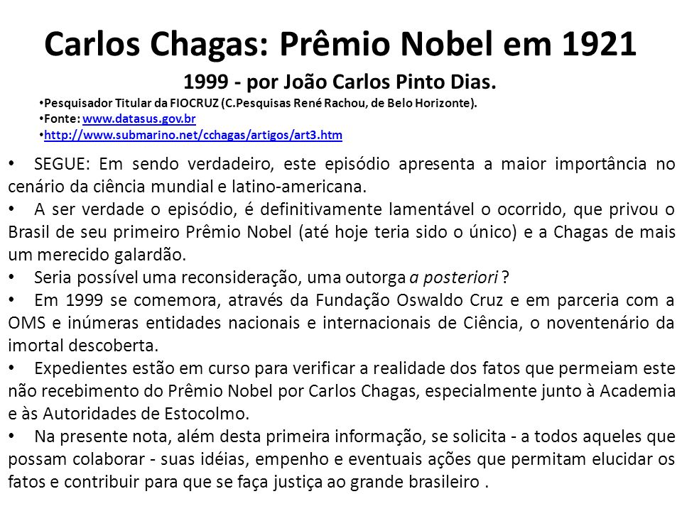 Justice where justice is due: A posthumous Nobel Prize to Carlos Chagas (1879– 1934), the discoverer of American Trypanosomiasis (Chagas disease) International Journal of Cardiology, Volume 134, Issue 1, 1 May 2009, Pages 9-16 Reinaldo B.